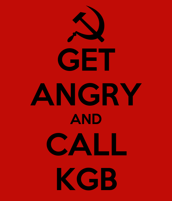 GET ANGRY AND CALL KGB