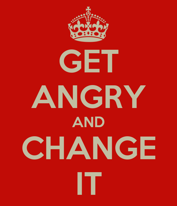 GET ANGRY AND CHANGE IT