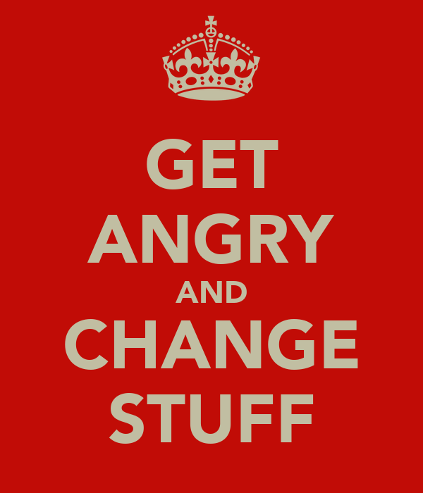 GET ANGRY AND CHANGE STUFF