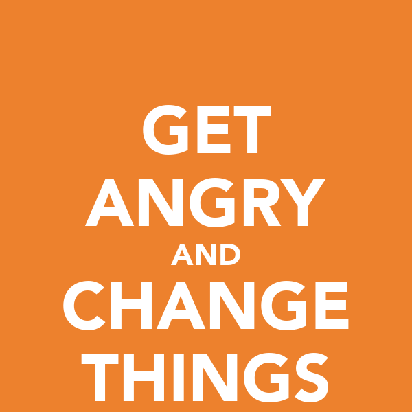 GET ANGRY AND CHANGE THINGS