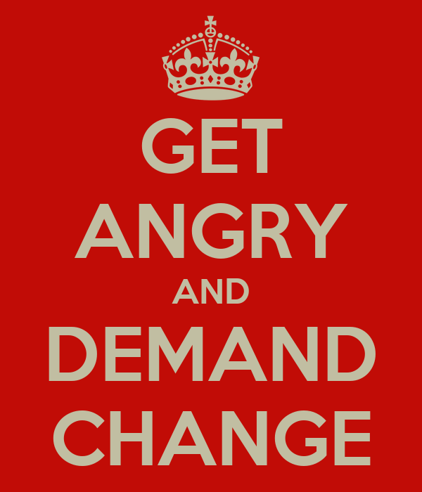 GET ANGRY AND DEMAND CHANGE