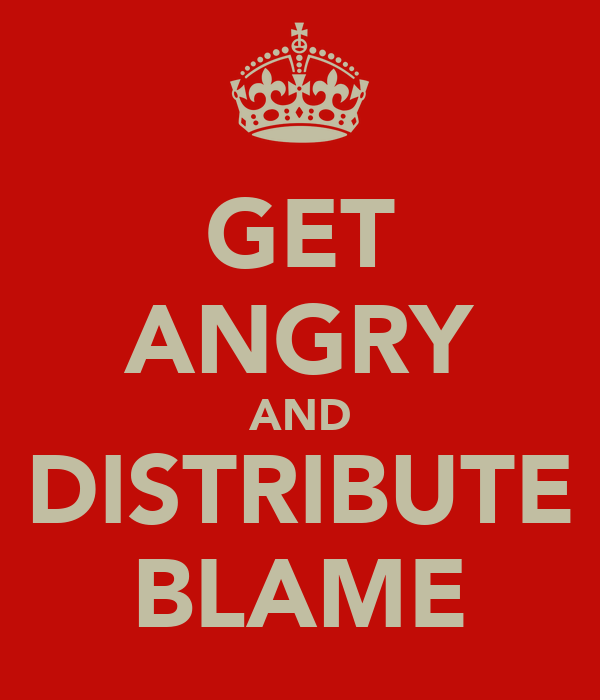 GET ANGRY AND DISTRIBUTE BLAME