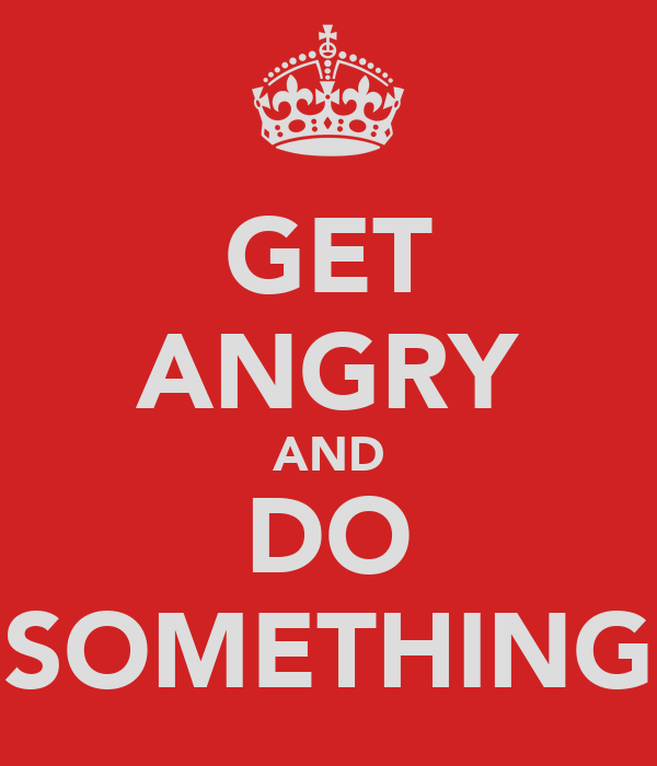 GET ANGRY AND DO SOMETHING