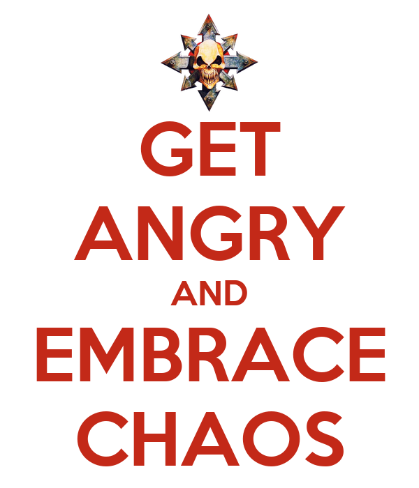 GET ANGRY AND EMBRACE CHAOS