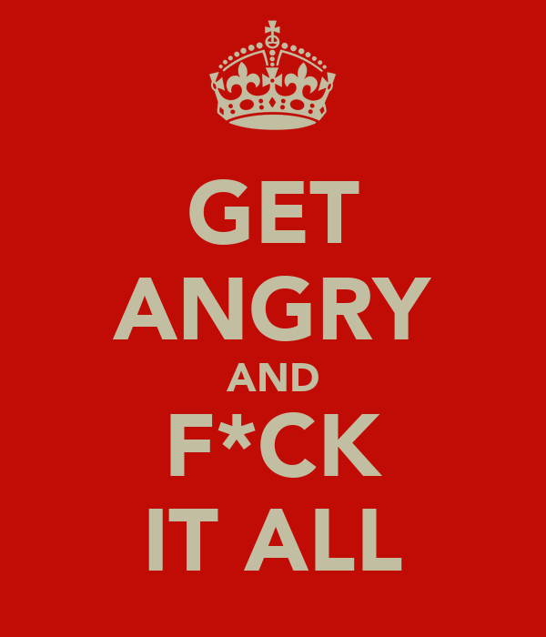 GET ANGRY AND F*CK IT ALL