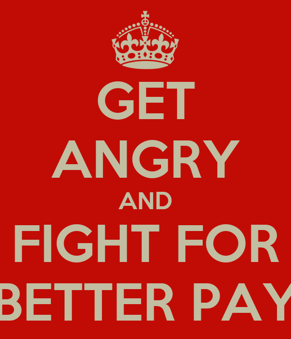 GET ANGRY AND FIGHT FOR BETTER PAY