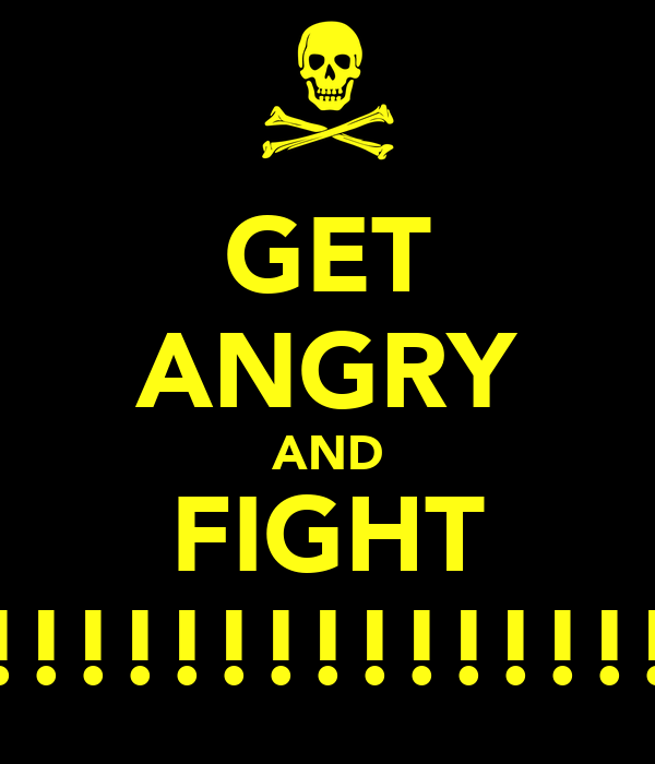 GET ANGRY AND FIGHT !!!!!!!!!!!!!!!!!