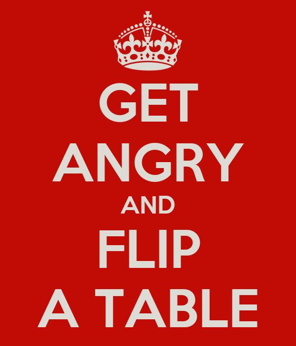 GET ANGRY AND FLIP A TABLE