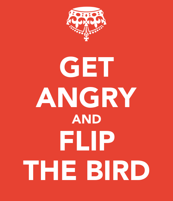 GET ANGRY AND FLIP THE BIRD