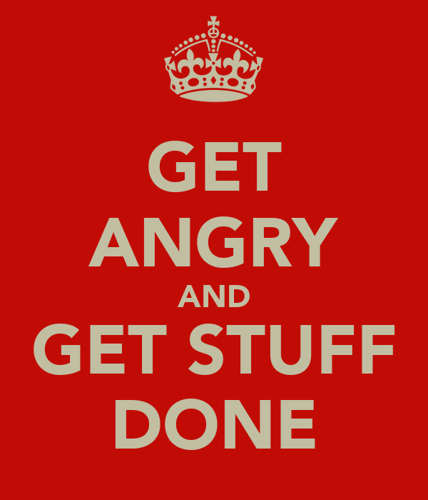 GET ANGRY AND GET STUFF DONE