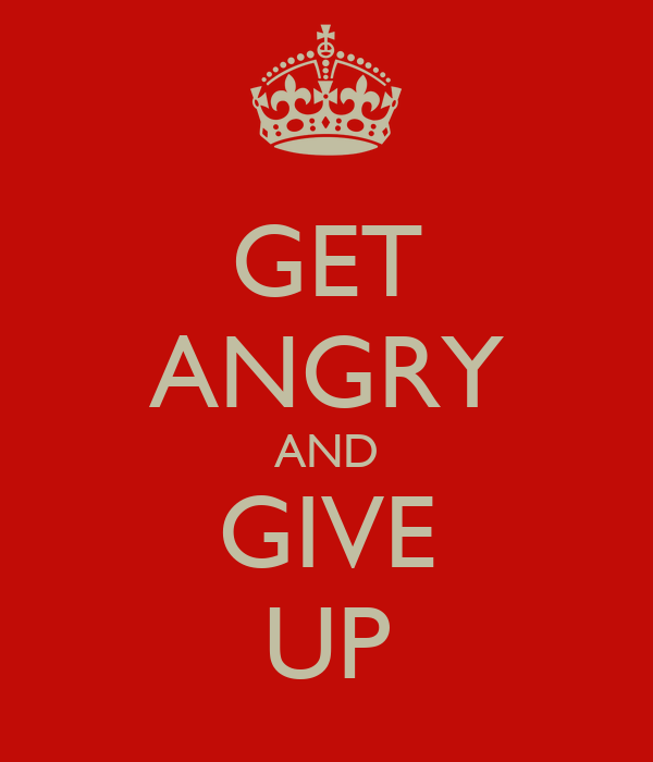 GET ANGRY AND GIVE UP