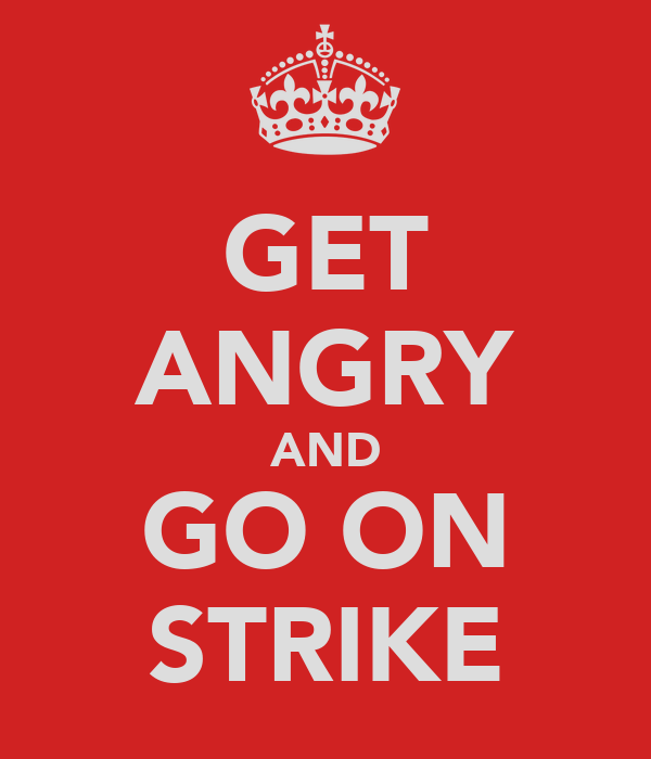 GET ANGRY AND GO ON STRIKE