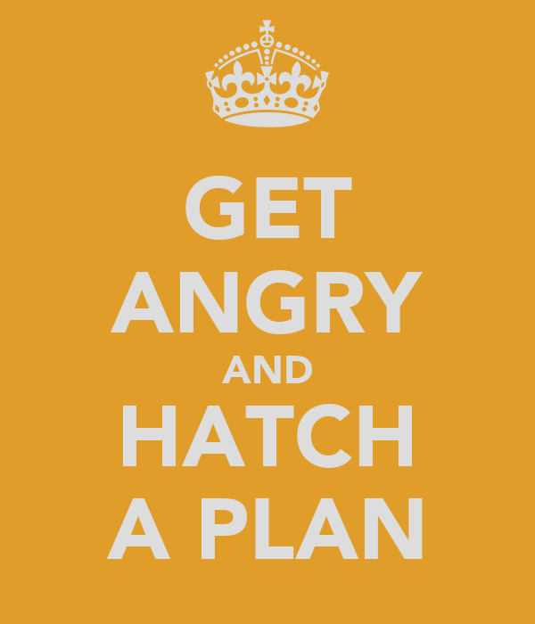 GET ANGRY AND HATCH A PLAN