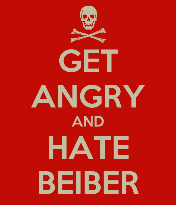 GET ANGRY AND HATE BEIBER