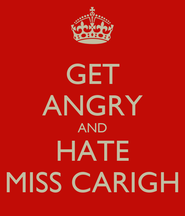 GET ANGRY AND HATE MISS CARIGH