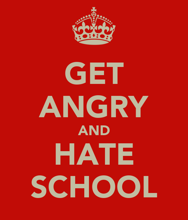 GET ANGRY AND HATE SCHOOL