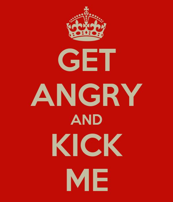 GET ANGRY AND KICK ME