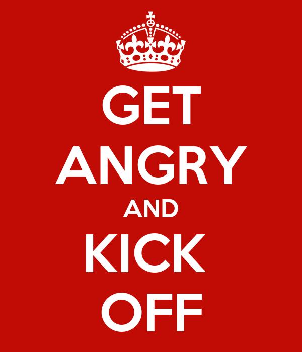 GET ANGRY AND KICK  OFF