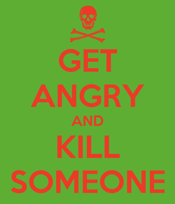 GET ANGRY AND KILL SOMEONE