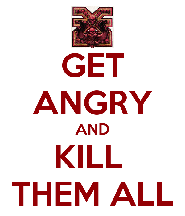 GET ANGRY AND KILL  THEM ALL