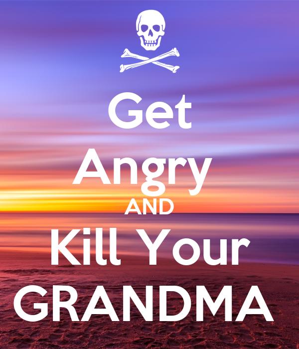 Get Angry  AND Kill Your GRANDMA