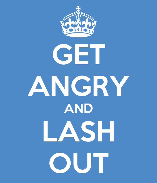 GET ANGRY AND LASH OUT