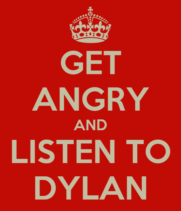 GET ANGRY AND LISTEN TO DYLAN