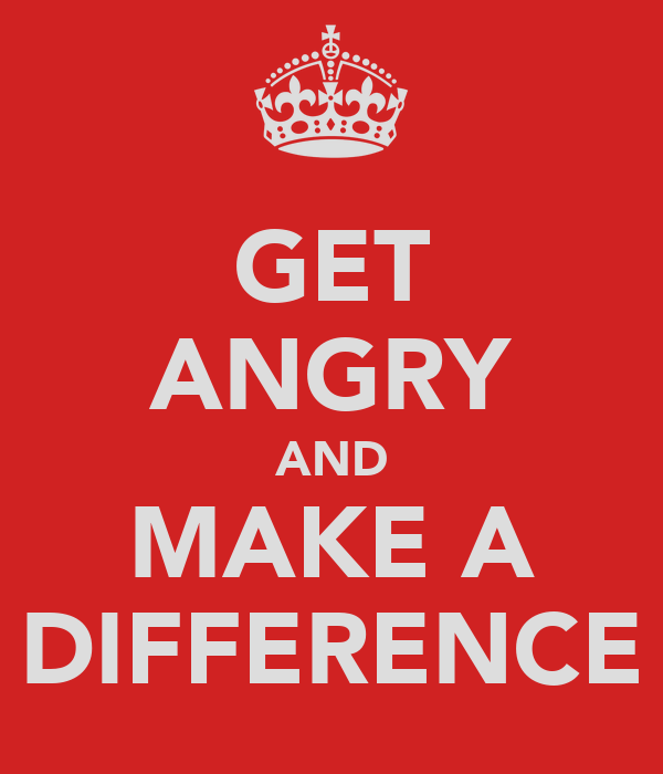 GET ANGRY AND MAKE A DIFFERENCE