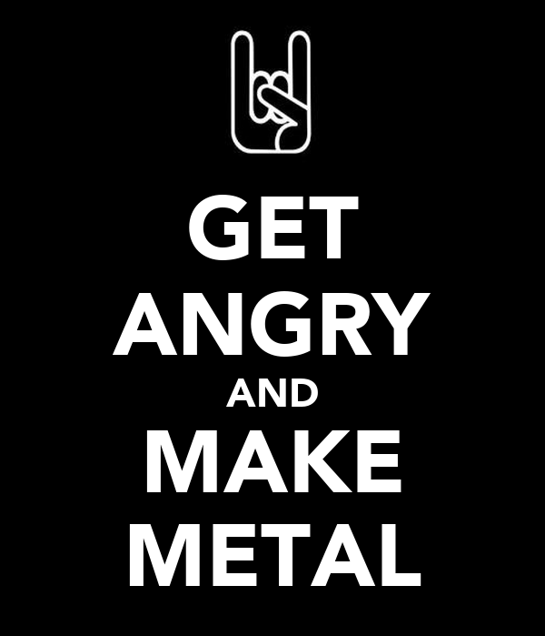 GET ANGRY AND MAKE METAL