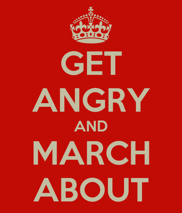 GET ANGRY AND MARCH ABOUT