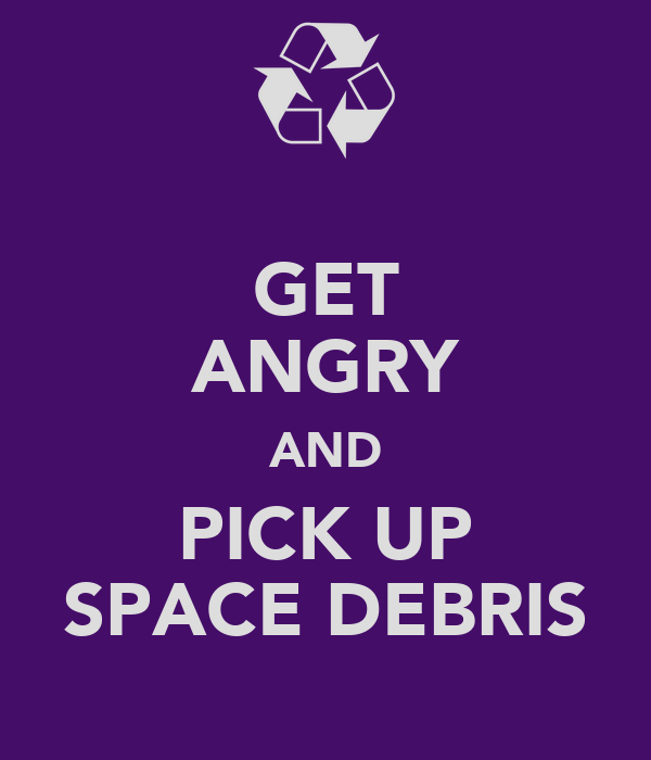 GET ANGRY AND PICK UP SPACE DEBRIS