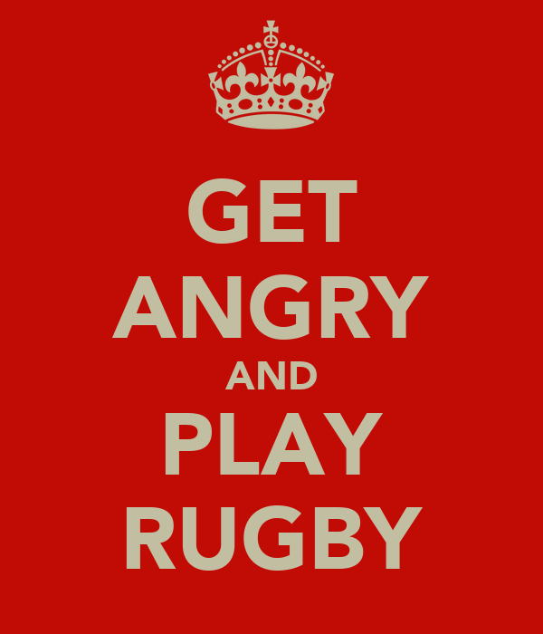 GET ANGRY AND PLAY RUGBY
