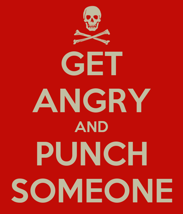 GET ANGRY AND PUNCH SOMEONE