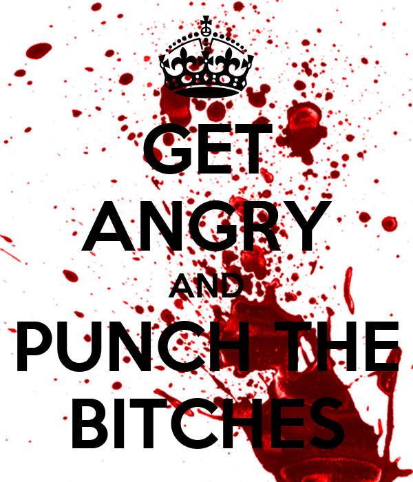 GET ANGRY AND PUNCH THE BITCHES