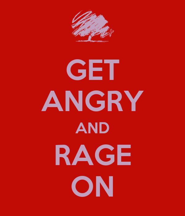 GET ANGRY AND RAGE ON