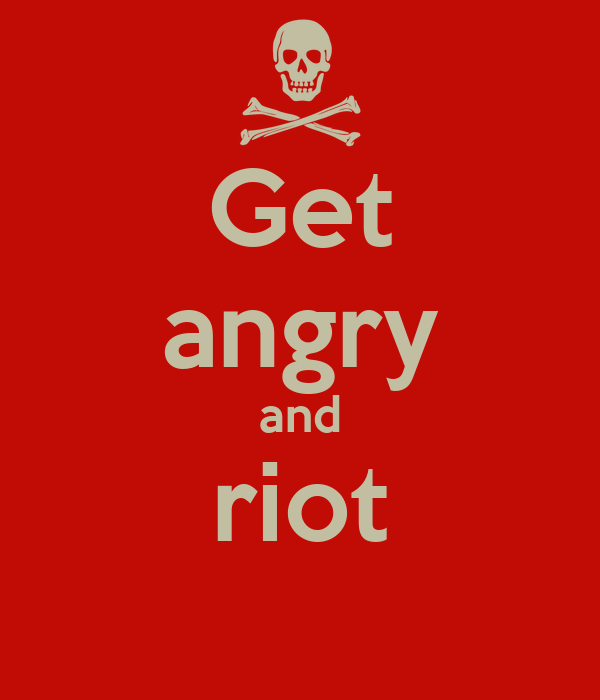 Get angry and riot