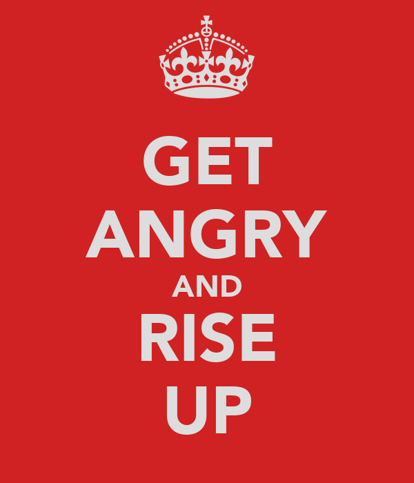 GET ANGRY AND RISE UP