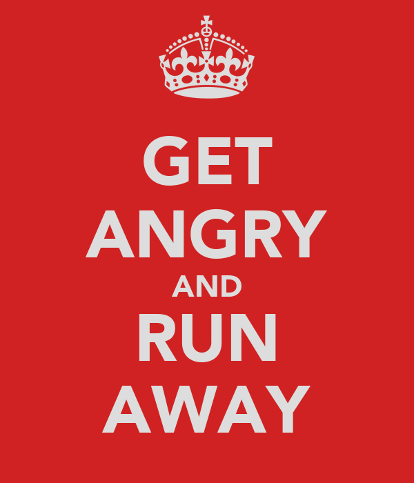 GET ANGRY AND RUN AWAY