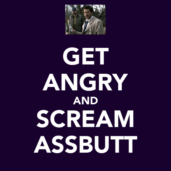 GET ANGRY AND SCREAM ASSBUTT