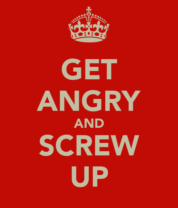GET ANGRY AND SCREW UP
