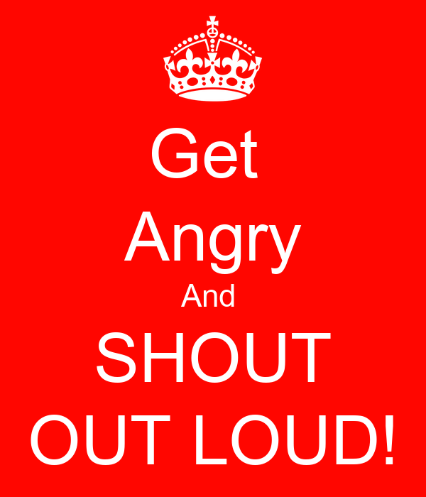 Get  Angry And  SHOUT OUT LOUD!