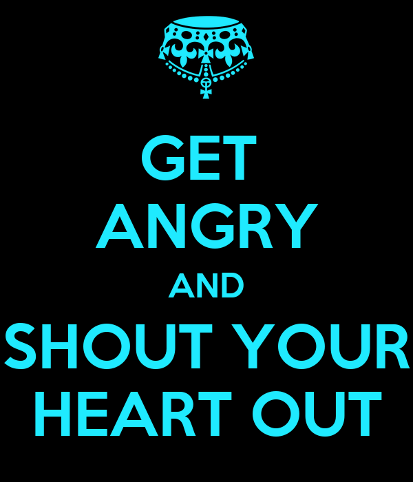 GET  ANGRY AND SHOUT YOUR HEART OUT