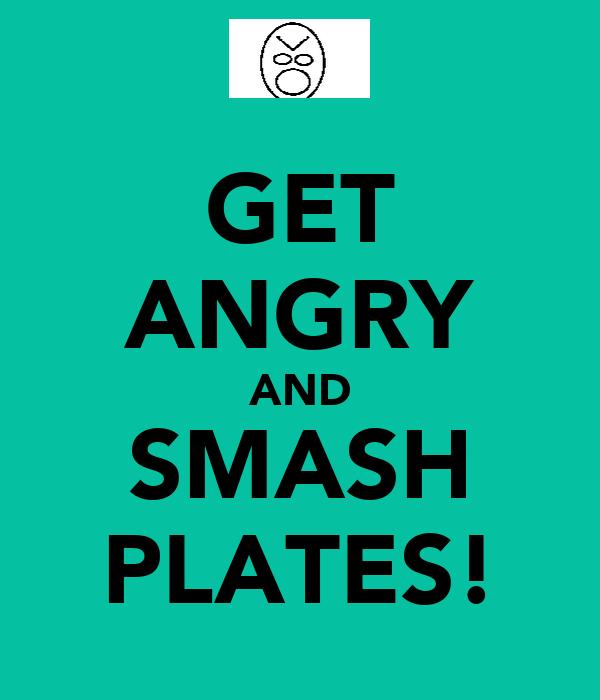 GET ANGRY AND SMASH PLATES!