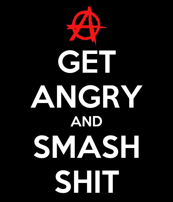 GET ANGRY AND SMASH SHIT