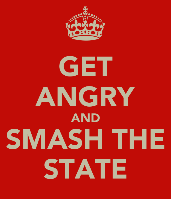 GET ANGRY AND SMASH THE STATE