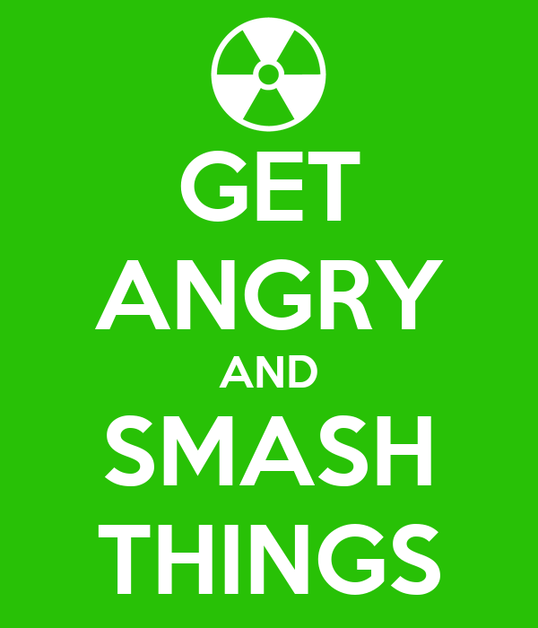 GET ANGRY AND SMASH THINGS