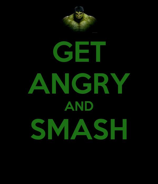 GET ANGRY AND SMASH