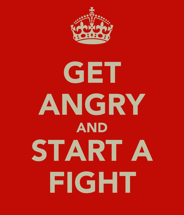 GET ANGRY AND START A FIGHT