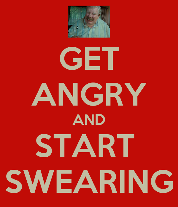 GET ANGRY AND START  SWEARING