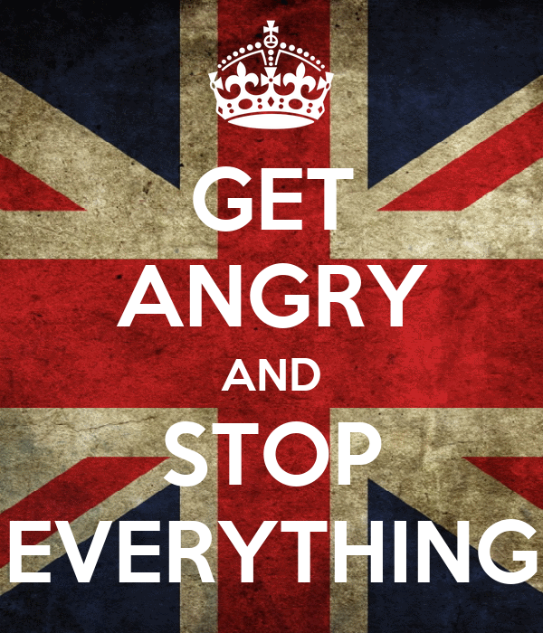 GET ANGRY AND STOP EVERYTHING